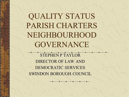 QUALITY STATUS PARISH CHARTERS NEIGHBOURHOOD GOVERNANCE STEPHEN P TAYLOR DIRECTOR OF LAW AND DEMOCRATIC SERVICES SWINDON BOROUGH COUNCIL.