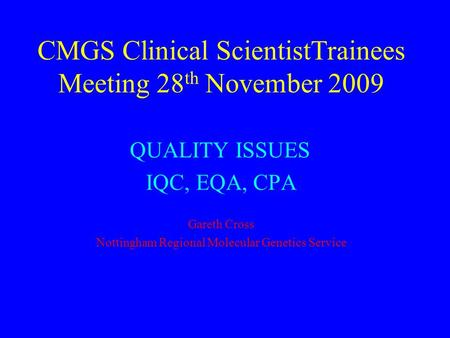 CMGS Clinical ScientistTrainees Meeting 28 th November 2009 QUALITY ISSUES IQC, EQA, CPA Gareth Cross Nottingham Regional Molecular Genetics Service.