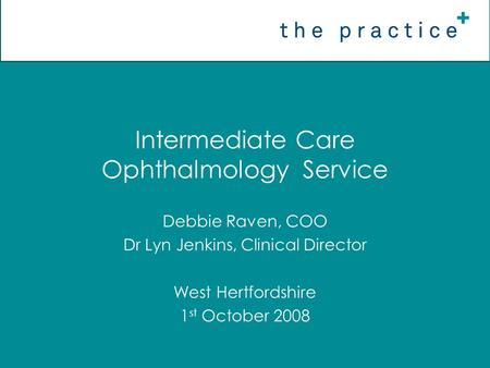 Intermediate Care Ophthalmology Service Debbie Raven, COO Dr Lyn Jenkins, Clinical Director West Hertfordshire 1 st October 2008.