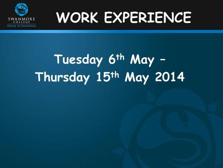 WORK EXPERIENCE Tuesday 6 th May – Thursday 15 th May 2014.