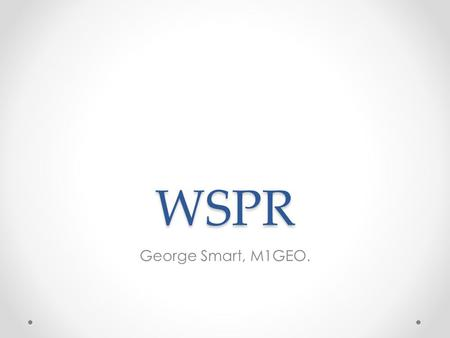 WSPR George Smart, M1GEO.. Introduction WSPR: W eak S ignal P ropagation R eporter Probes propagation paths with QRP transmissions o Typically under 5.
