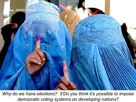  starter activity Why do we have elections?  Do you think it's possible to impose democratic voting systems on developing nations?