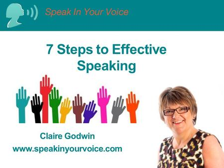 7 Steps to Effective Speaking Claire Godwin www.speakinyourvoice.com.