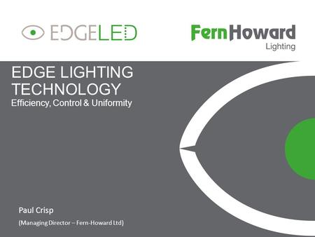 EDGE LIGHTING TECHNOLOGY Efficiency, Control & Uniformity Paul Crisp (Managing Director – Fern-Howard Ltd)