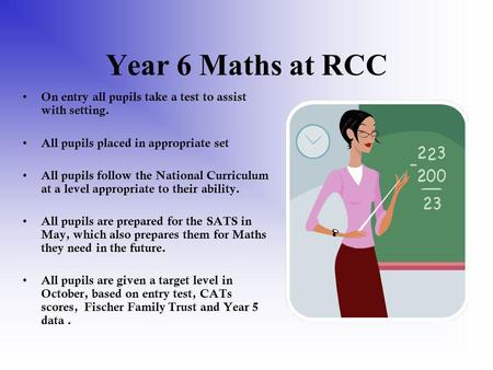 Year 6 Maths at RCC On entry all pupils take a test to assist with setting. All pupils placed in appropriate set All pupils follow the National Curriculum.