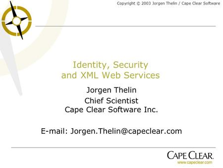Copyright © 2003 Jorgen Thelin / Cape Clear Software Identity, Security and XML Web Services Jorgen Thelin Chief Scientist Cape Clear Software Inc. E-mail: