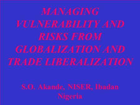 MANAGING VULNERABILITY AND RISKS FROM GLOBALIZATION AND TRADE LIBERALIZATION S.O. Akande, NISER, Ibadan Nigeria.