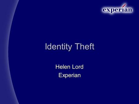 Identity Theft Helen Lord Experian Content Background about Experian Background about Experian What is Identity theft? What is Identity theft? Is there.