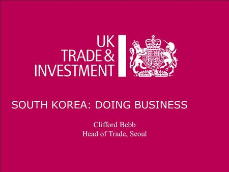 12/10/2014Presentation title1 SOUTH KOREA: DOING BUSINESS Clifford Bebb Head of Trade, Seoul.