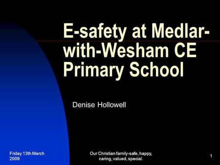 Friday 13th March 2009 Our Christian family-safe, happy, caring, valued, special. 1 E-safety at Medlar- with-Wesham CE Primary School Denise Hollowell.