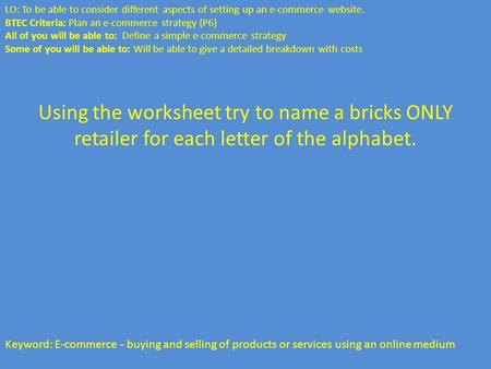 Using the worksheet try to name a bricks ONLY retailer for each letter of the alphabet. Keyword: E-commerce - buying and selling of products or services.