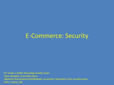 E-Commerce: Security LO: Create a leaflet discussing security issues Give examples of security issues Illustrate how businesses/individuals can protect.