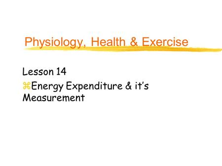 Physiology, Health & Exercise Lesson 14 zEnergy Expenditure & it's Measurement.