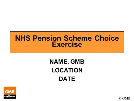 © GMB NHS Pension Scheme Choice Exercise NAME, GMB LOCATION DATE.