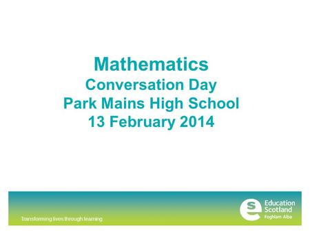 Transforming lives through learning Mathematics Conversation Day Park Mains High School 13 February 2014.