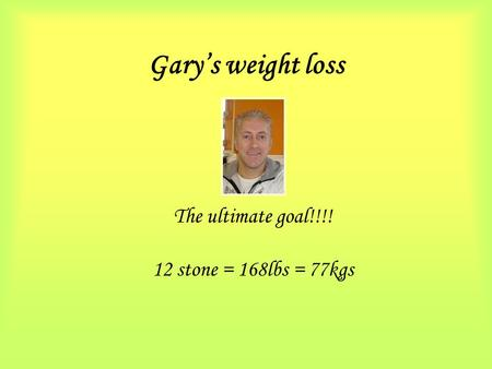 Gary's weight loss The ultimate goal!!!! 12 stone = 168lbs = 77kgs.