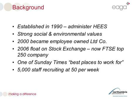 Background Established in 1990 – administer HEES Strong social & environmental values 2000 became employee owned Ltd Co. 2006 float on Stock Exchange –