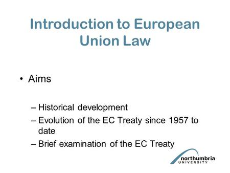 Aims –Historical development –Evolution of the EC Treaty since 1957 to date –Brief examination of the EC Treaty Introduction to European Union Law.