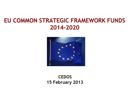 EU COMMON STRATEGIC FRAMEWORK FUNDS 2014-2020 CEDOS 15 February 2013.