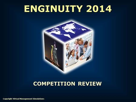 COMPETITION REVIEW ENGINUITY 2014 Copyright Virtual Management Simulations.