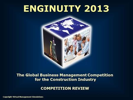 The Global Business Management Competition for the Construction Industry for the Construction Industry COMPETITION REVIEW ENGINUITY 2013 Copyright Virtual.