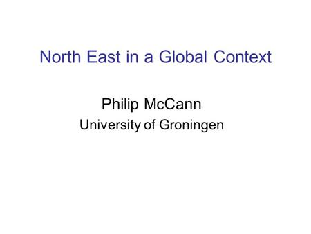 North East in a Global Context Philip McCann University of Groningen.