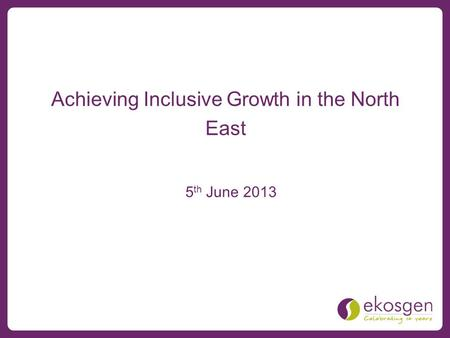 Achieving Inclusive Growth in the North East 5 th June 2013.