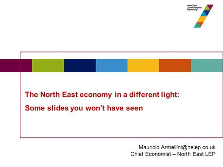The North East economy in a different light: Some slides you won't have seen Chief Economist – North East LEP.