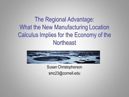 The Regional Advantage: What the New Manufacturing Location Calculus Implies for the Economy of the Northeast Susan Christopherson