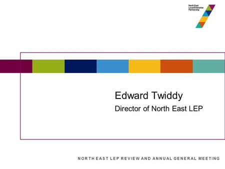 State of the North East Economy Edward Twiddy Director of North East LEP NORTH EAST LEP REVIEW AND ANNUAL GENERAL MEETING.
