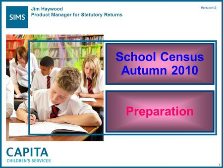 School Census Autumn 2010 Preparation Jim Haywood Product Manager for Statutory Returns Version1.0 1.