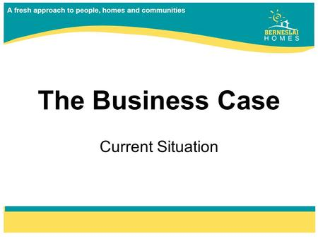 A fresh approach to people, homes and communities The Business Case Current Situation.