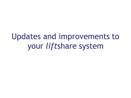 Updates and improvements to your liftshare system.