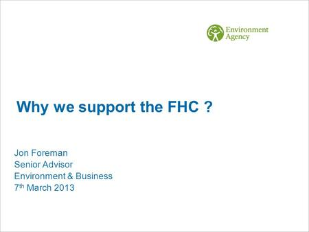 Why we support the FHC ? Jon Foreman Senior Advisor Environment & Business 7 th March 2013.