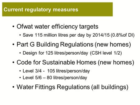 Current regulatory measures Ofwat water efficiency targets Save 115 million litres per day by 2014/15 (0.8%of DI) Part G Building Regulations (new homes)
