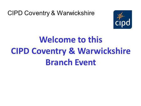 Welcome to this CIPD Coventry & Warwickshire Branch Event CIPD Coventry & Warwickshire.