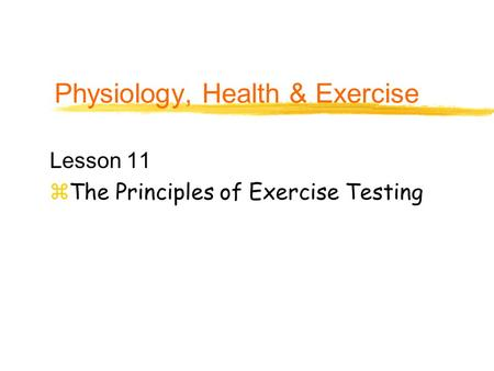 Physiology, Health & Exercise Lesson 11 zThe Principles of Exercise Testing.