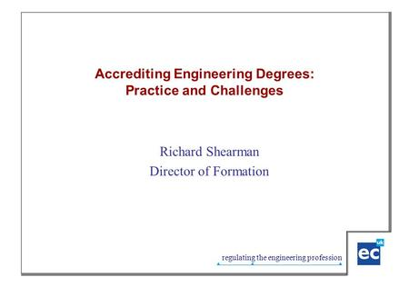 Regulating the engineering profession Accrediting Engineering Degrees: Practice and Challenges Richard Shearman Director of Formation.