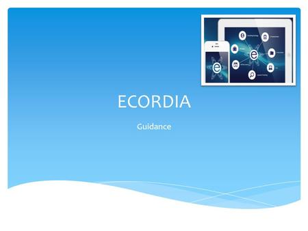 ECORDIA Guidance.  Ecordia can be used on a Laptop, PC, Mobile phone and an Android. Down load the App from apple store or google play. ECORDIA APP.