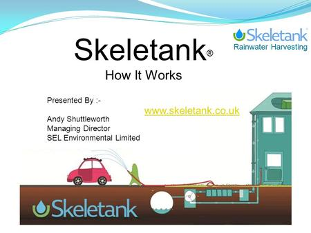 Rainwater Harvesting Skeletank ® How It Works Presented By :- Andy Shuttleworth Managing Director SEL Environmental Limited www.skeletank.co.uk.