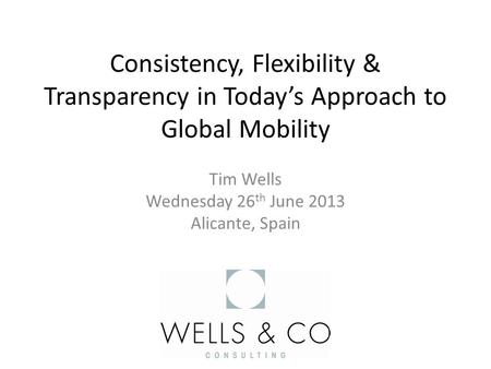 Consistency, Flexibility & Transparency in Today's Approach to Global Mobility Tim Wells Wednesday 26 th June 2013 Alicante, Spain.