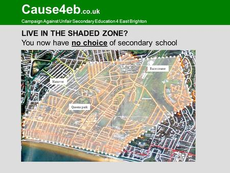 Cause4eb.co.uk Campaign Against Unfair Secondary Education 4 East Brighton LIVE IN THE SHADED ZONE? You now have no choice of secondary school Queens park.