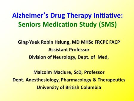 Alzheimer's Drug Therapy Initiative: Seniors Medication Study (SMS) Ging-Yuek Robin Hsiung, MD MHSc FRCPC FACP Assistant Professor Division of Neurology,
