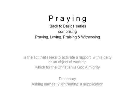 P r a y i n g 'Back to Basics' series comprising Praying, Loving, Praising & Witnessing is the act that seeks to activate a rapport with a deity or an.