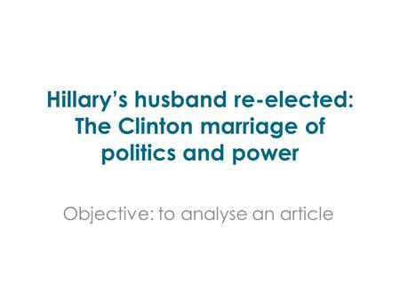 Hillary's husband re-elected: The Clinton marriage of politics and power Objective: to analyse an article.
