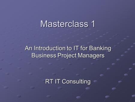 Masterclass 1 An Introduction to IT for Banking Business Project Managers RT IT Consulting.