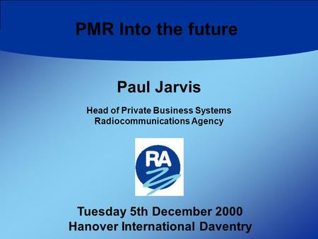 PMR Into the future Tuesday 5th December 2000 Hanover International Daventry Paul Jarvis Head of Private Business Systems Radiocommunications Agency.