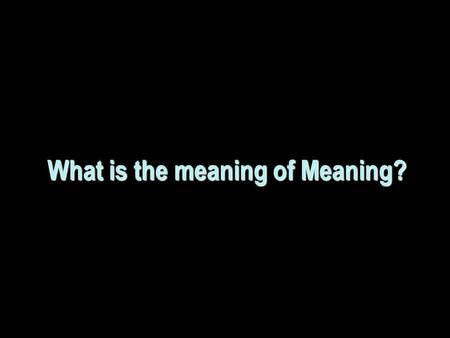 What is the meaning of Meaning?. Is this a good question?