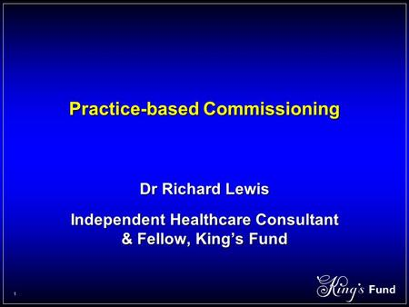 1 Practice-based Commissioning Dr Richard Lewis Independent Healthcare Consultant & Fellow, King's Fund.