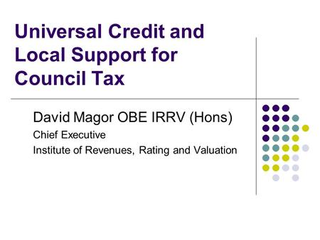 Universal Credit and Local Support for Council Tax David Magor OBE IRRV (Hons) Chief Executive Institute of Revenues, Rating and Valuation.